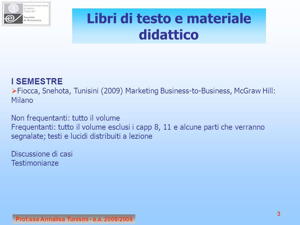 Prof.ssa Annalisa Tunisini - a.a. 2008/2009 3 Libri di testo e materiale didattico I SEMESTRE Fiocca, Snehota, Tunisini (2009) Marketing Business-to-B