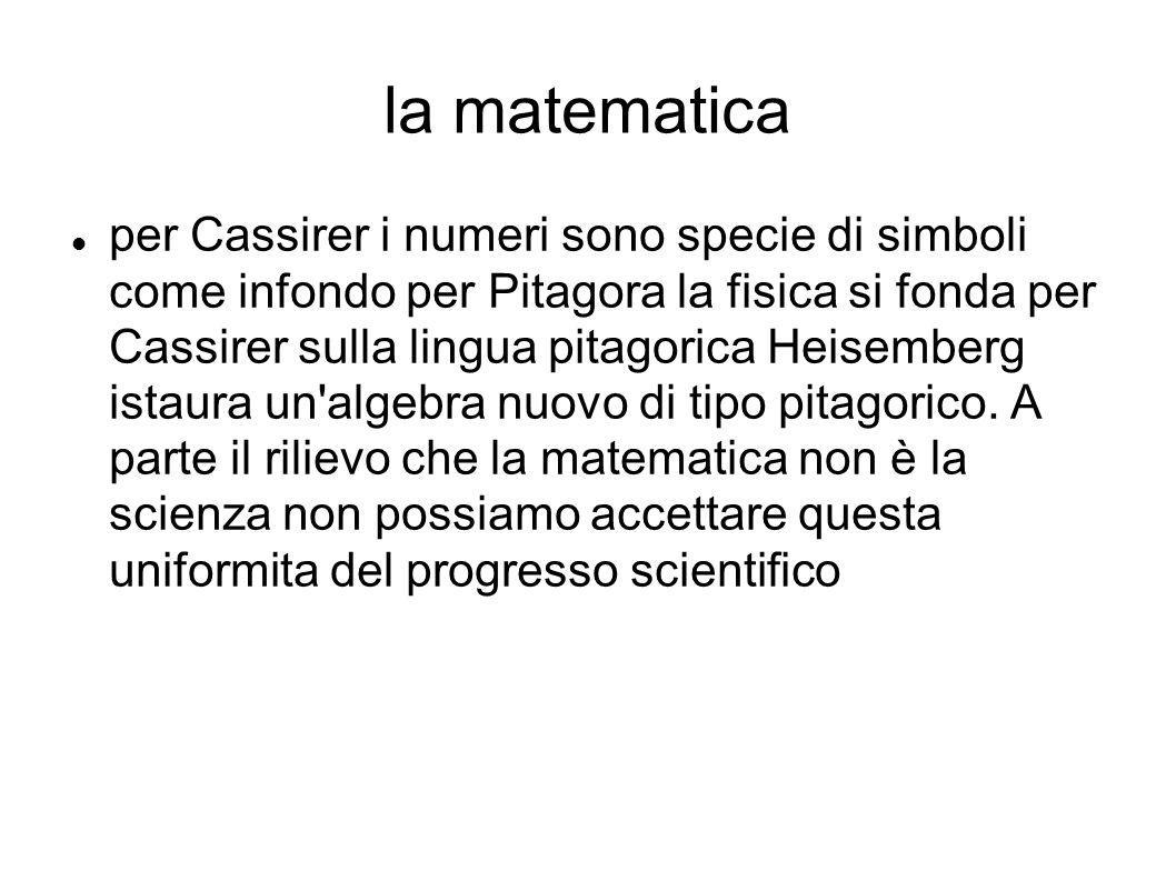 la matematica per Cassirer i numeri sono specie di simboli come infondo per Pitagora la fisica si fonda per Cassirer sulla lingua pitagorica Heisemberg istaura un algebra nuovo di tipo pitagorico.