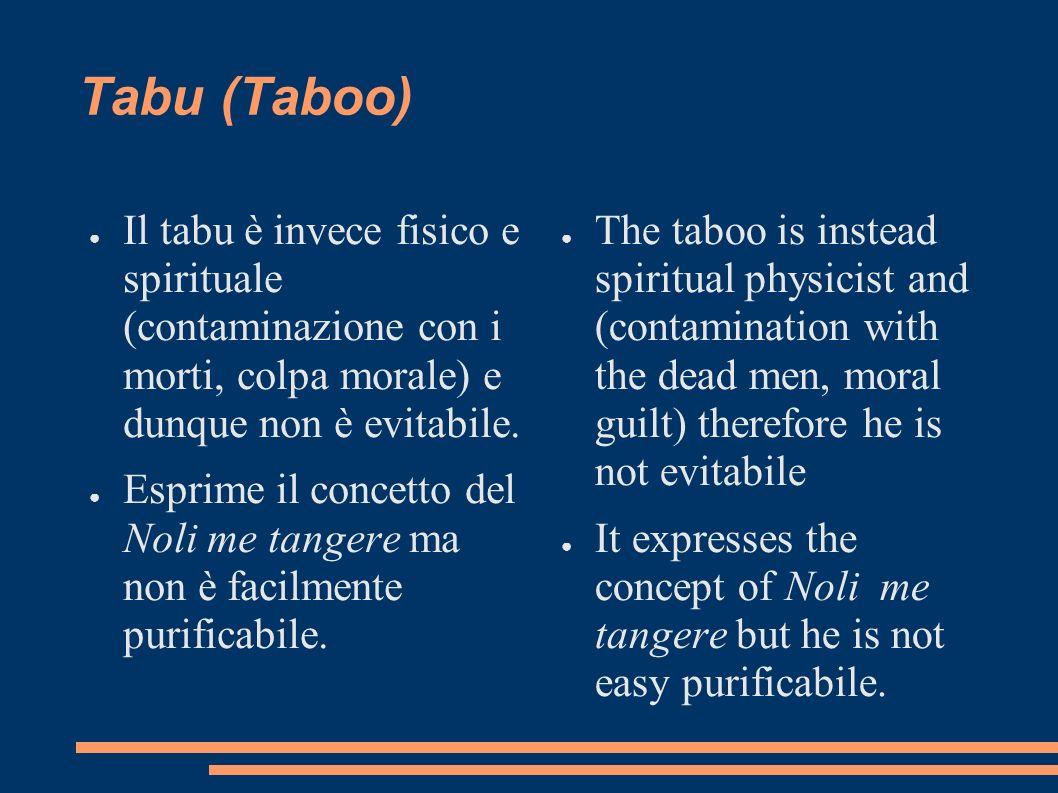 Tabu (Taboo) Il tabu è invece fisico e spirituale (contaminazione con i morti, colpa morale) e dunque non è evitabile. Esprime il concetto del Noli me