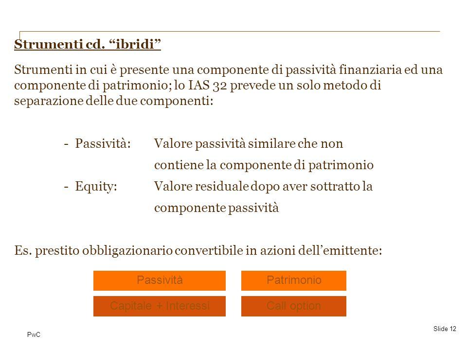 PwC Strumenti cd. ibridi Strumenti in cui è presente una componente di passività finanziaria ed una componente di patrimonio; lo IAS 32 prevede un sol
