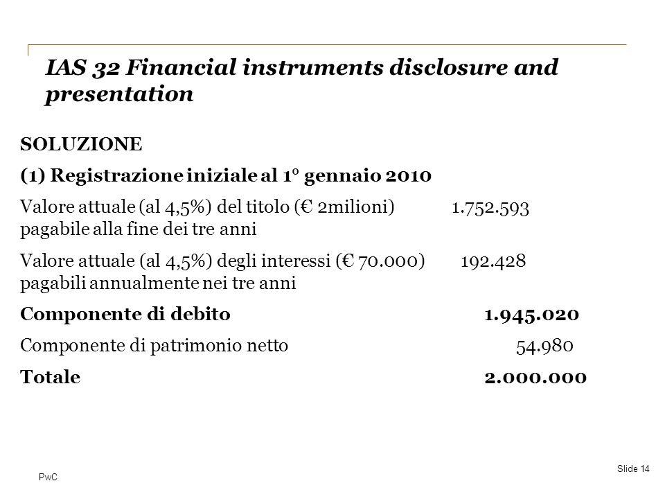 PwC SOLUZIONE (1) Registrazione iniziale al 1° gennaio 2010 Valore attuale (al 4,5%) del titolo ( 2milioni) 1.752.593 pagabile alla fine dei tre anni