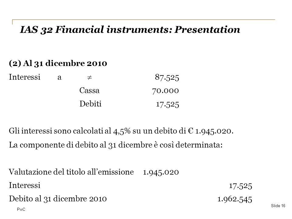PwC (2) Al 31 dicembre 2010 Interessi a 87.525 Cassa70.000 Debiti17.525 Gli interessi sono calcolati al 4,5% su un debito di 1.945.020. La componente