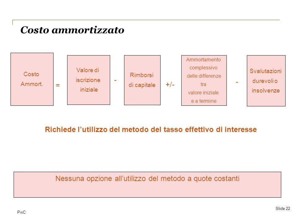 PwC Costo ammortizzato Slide 22 Richiede lutilizzo del metodo del tasso effettivo di interesse Nessuna opzione allutilizzo del metodo a quote costanti