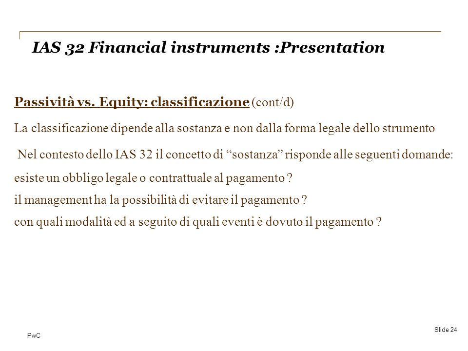 PwC Passività vs. Equity: classificazione (cont/d) La classificazione dipende alla sostanza e non dalla forma legale dello strumento Nel contesto dell