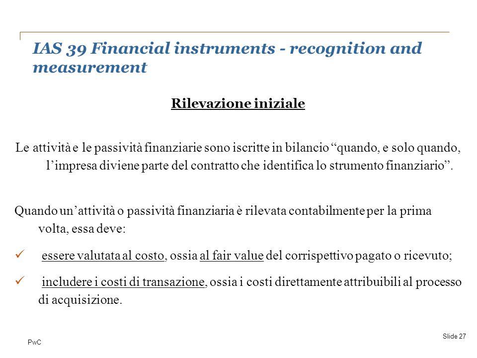 PwC Rilevazione iniziale Le attività e le passività finanziarie sono iscritte in bilancio quando, e solo quando, limpresa diviene parte del contratto