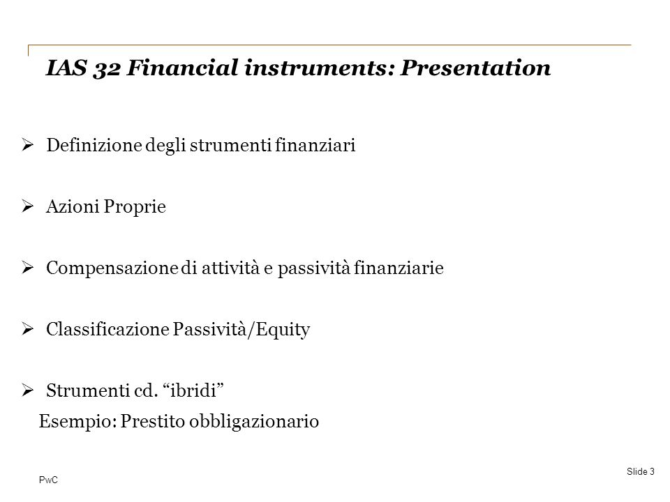 PwC4 September 2010 Gli standard: IAS 32 Financial istruments – presentation IAS 39 Financial instruments – measurement and recognition IFRS 7 Disclosures IFRS 9 Financial Istruments – cenni