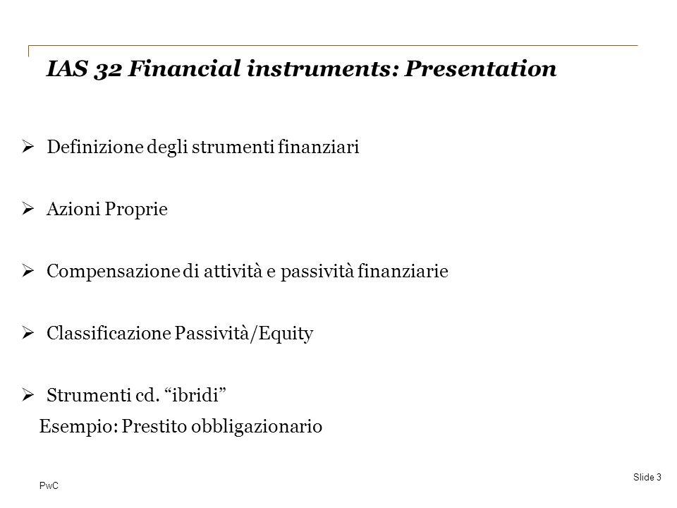 PwC SOLUZIONE (1) Registrazione iniziale al 1° gennaio 2010 Valore attuale (al 4,5%) del titolo ( 2milioni) 1.752.593 pagabile alla fine dei tre anni Valore attuale (al 4,5%) degli interessi ( 70.000) 192.428 pagabili annualmente nei tre anni Componente di debito1.945.020 Componente di patrimonio netto54.980 Totale2.000.000 IAS 32 Financial instruments disclosure and presentation Slide 14
