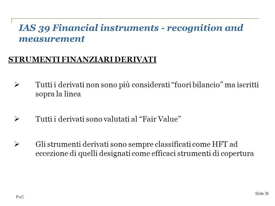 PwC IAS 39 Financial instruments - recognition and measurement Slide 36 STRUMENTI FINANZIARI DERIVATI Tutti i derivati non sono più considerati fuori