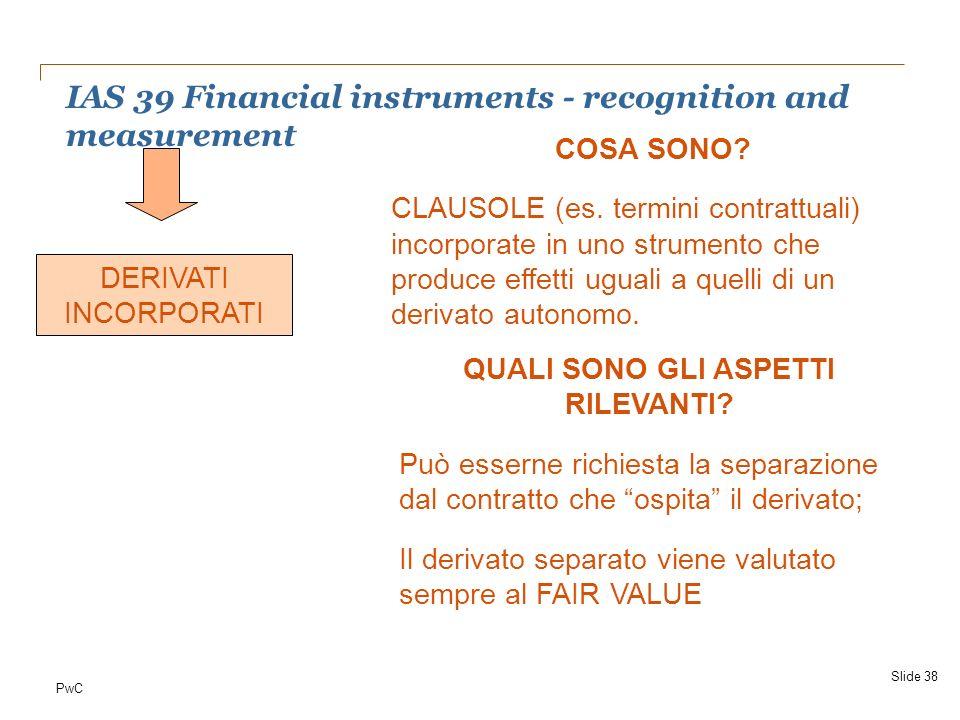 PwC IAS 39 Financial instruments - recognition and measurement Slide 38 DERIVATI INCORPORATI COSA SONO? CLAUSOLE (es. termini contrattuali) incorporat