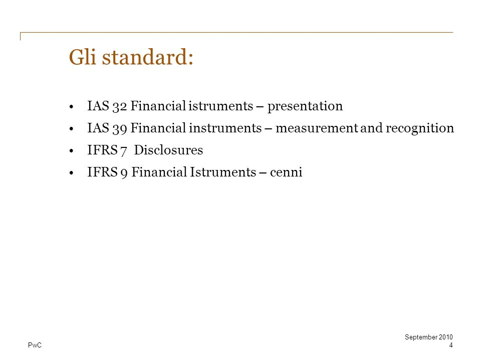 PwC4 September 2010 Gli standard: IAS 32 Financial istruments – presentation IAS 39 Financial instruments – measurement and recognition IFRS 7 Disclos