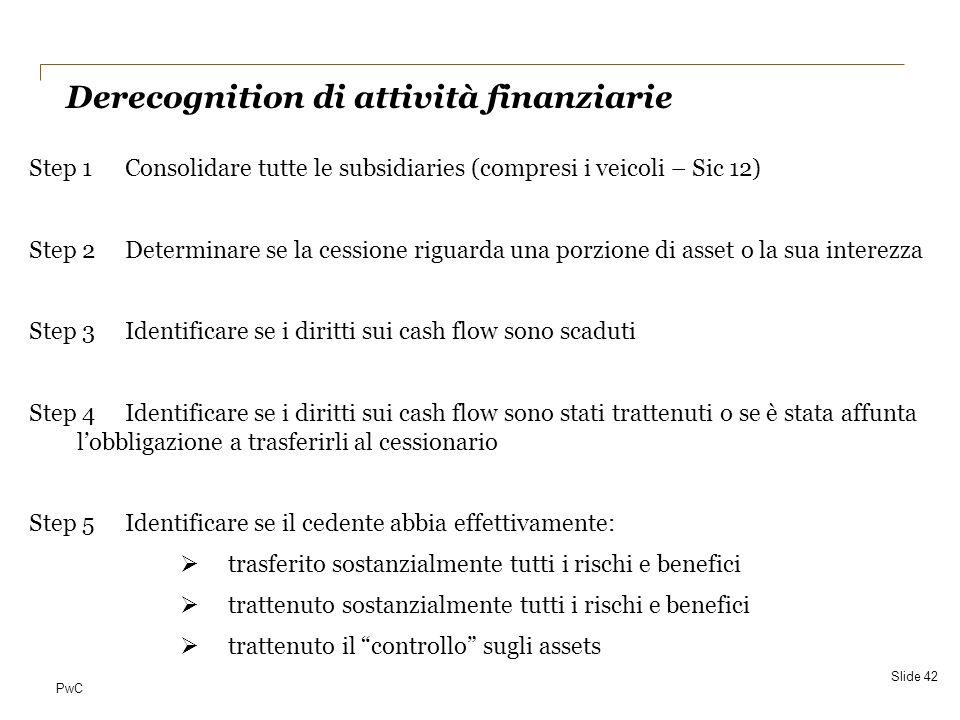PwC Step 1Consolidare tutte le subsidiaries (compresi i veicoli – Sic 12) Step 2Determinare se la cessione riguarda una porzione di asset o la sua int