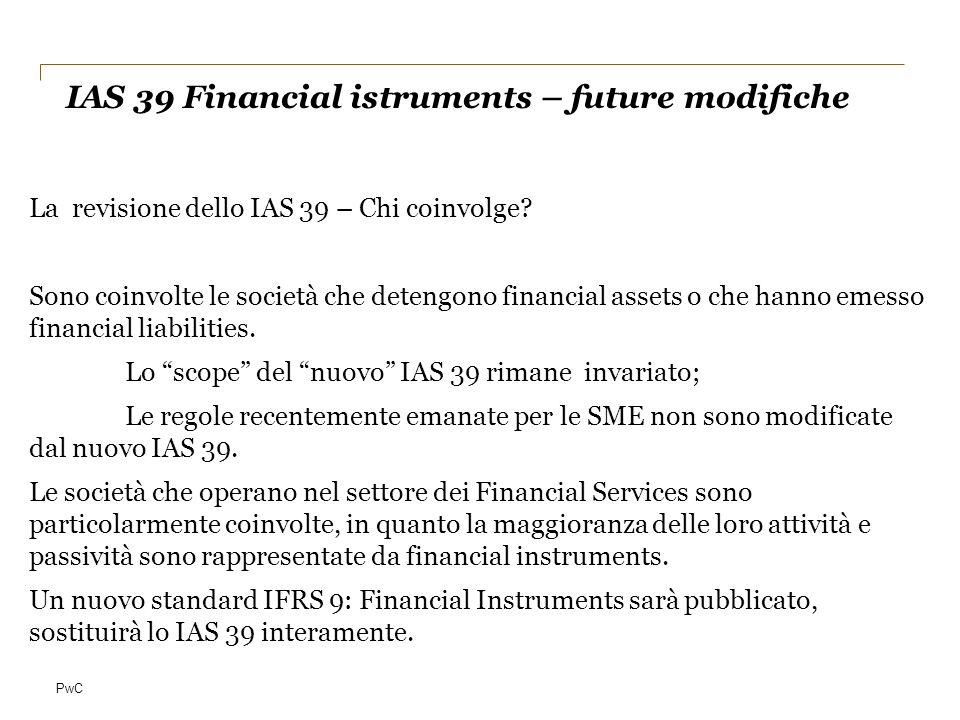 PwC La revisione dello IAS 39 – Chi coinvolge? Sono coinvolte le società che detengono financial assets o che hanno emesso financial liabilities. Lo s