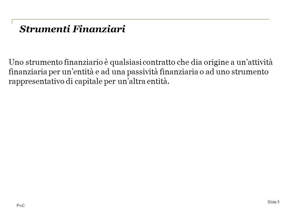 PwC IAS 32 Financial instruments: Presentation Slide 6 ATTIVITA FINANZIARIA PASSIVITA FINANZIARIA STRUMENTO RAPPRESENTATIVO DI PN disponibilità liquide; diritto contrattuale a ricevere disp.