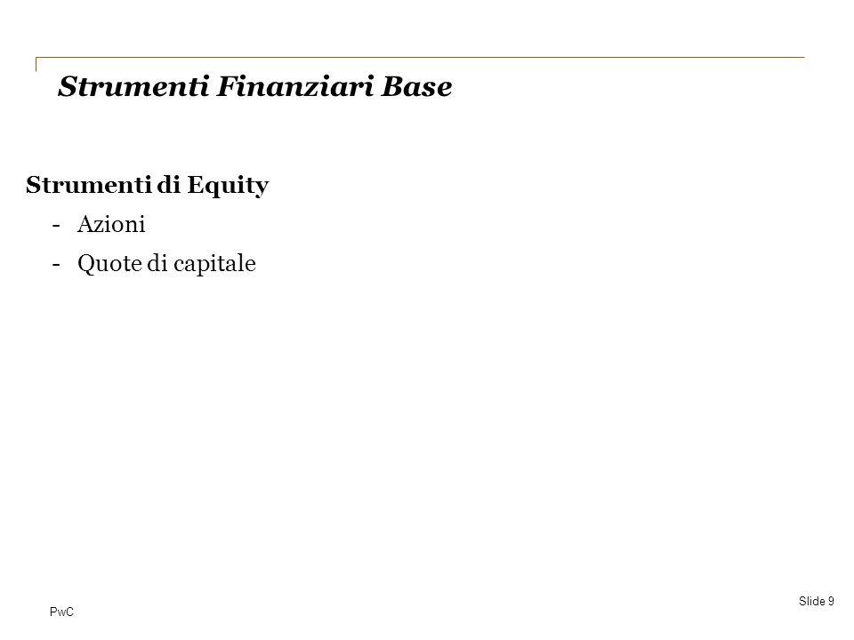 PwC Gerarchia del Fair Value Valutazione Successiva – FAIR VALUE MODEL Slide 30 Quotazioni di mercato (su mercati attivi) Valutazioni Tecniche (*) (in assenza di mkt) Costo al netto dellimpairment (solo per Equity instruments in assenza di mkt) IAS 39 Financial instruments - recognition and measurement