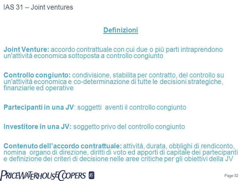 Page 32 IAS 31 – Joint ventures Definizioni Joint Venture: accordo contrattuale con cui due o più parti intraprendono un'attività economica sottoposta