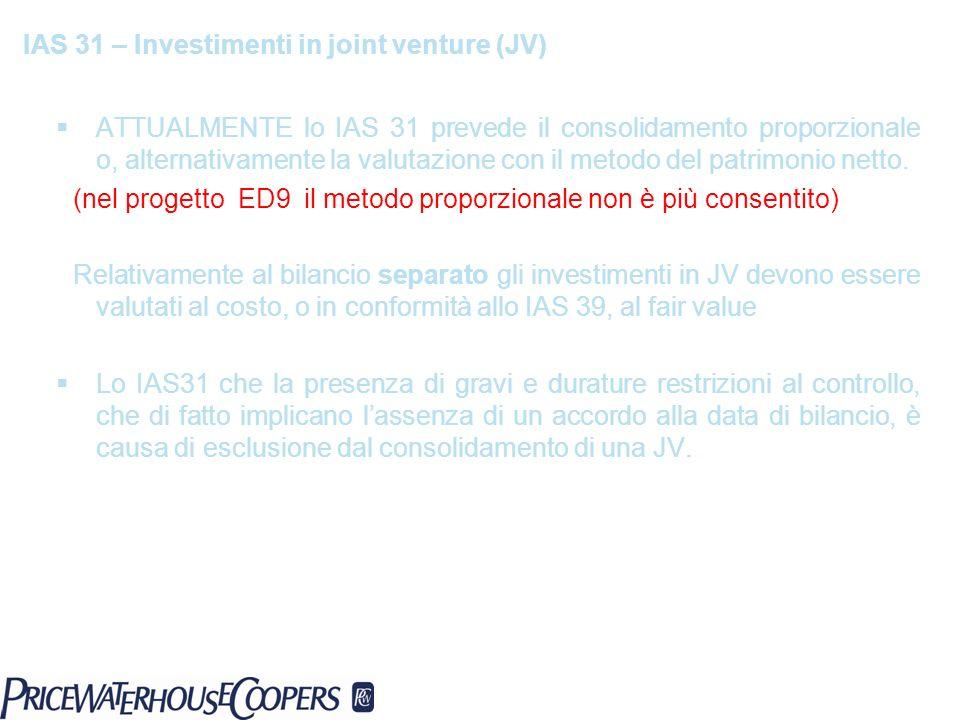 IAS 31 – Investimenti in joint venture (JV) ATTUALMENTE lo IAS 31 prevede il consolidamento proporzionale o, alternativamente la valutazione con il me