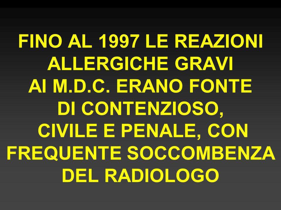 FINO AL 1997 LE REAZIONI ALLERGICHE GRAVI AI M.D.C. ERANO FONTE DI CONTENZIOSO, CIVILE E PENALE, CON FREQUENTE SOCCOMBENZA DEL RADIOLOGO