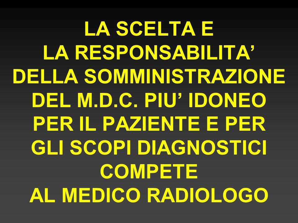 LA SCELTA E LA RESPONSABILITA DELLA SOMMINISTRAZIONE DEL M.D.C. PIU IDONEO PER IL PAZIENTE E PER GLI SCOPI DIAGNOSTICI COMPETE AL MEDICO RADIOLOGO