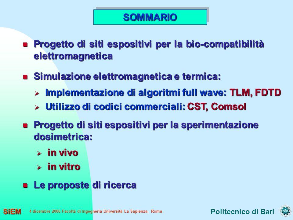 Politecnico di Bari SiEM 4 dicembre 2006 Facoltà di Ingegneria Università La Sapienza, Roma Progetto di siti espositivi per la bio-compatibilità elettromagnetica Progetto di siti espositivi per la bio-compatibilità elettromagnetica Simulazione elettromagnetica e termica: Simulazione elettromagnetica e termica: Implementazione di algoritmi full wave: TLM, FDTD Implementazione di algoritmi full wave: TLM, FDTD Utilizzo di codici commerciali: CST, Comsol Utilizzo di codici commerciali: CST, Comsol Progetto di siti espositivi per la sperimentazione dosimetrica: Progetto di siti espositivi per la sperimentazione dosimetrica: SOMMARIOSOMMARIO Le proposte di ricerca Le proposte di ricerca in vivo in vivo in vitro in vitro