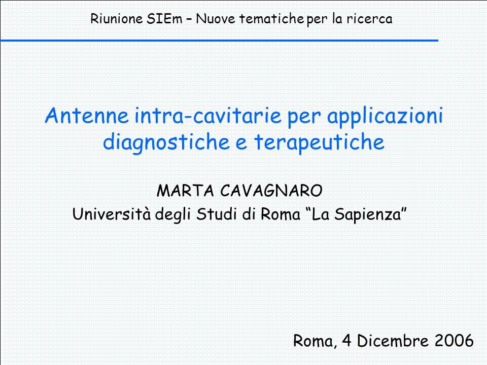 Antenne intra-cavitarie per applicazioni diagnostiche e terapeutiche MARTA CAVAGNARO Università degli Studi di Roma La Sapienza Roma, 4 Dicembre 2006 Riunione SIEm – Nuove tematiche per la ricerca