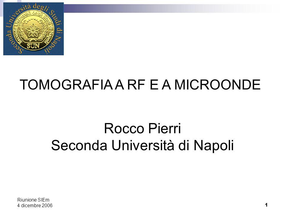 1 Riunione SIEm 4 dicembre 2006 Rocco Pierri Seconda Università di Napoli TOMOGRAFIA A RF E A MICROONDE