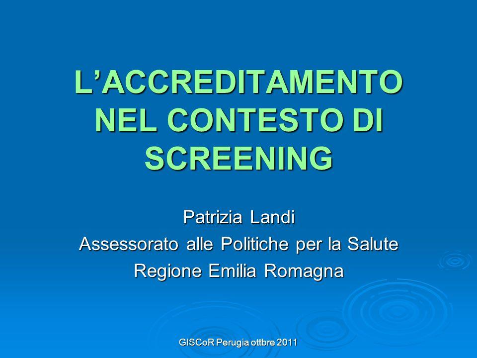 GISCoR Perugia ottbre 2011 LACCREDITAMENTO NEL CONTESTO DI SCREENING Patrizia Landi Assessorato alle Politiche per la Salute Regione Emilia Romagna