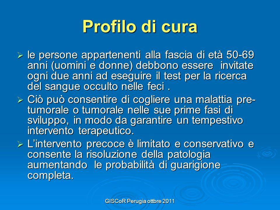 GISCoR Perugia ottbre 2011 Profilo di cura le persone appartenenti alla fascia di età 50-69 anni (uomini e donne) debbono essere invitate ogni due anni ad eseguire il test per la ricerca del sangue occulto nelle feci.