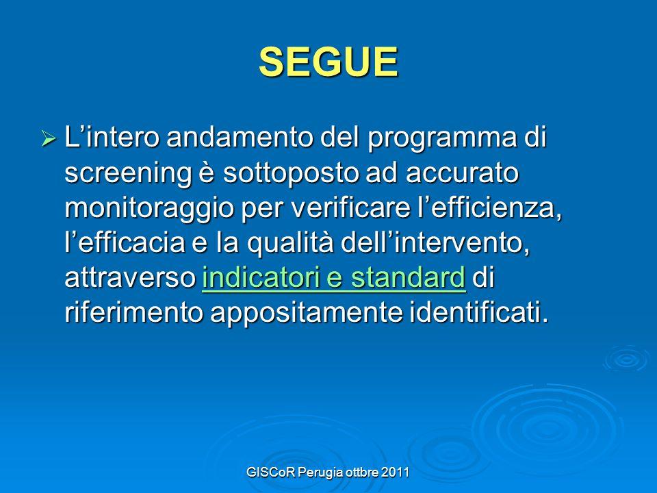 GISCoR Perugia ottbre 2011 SEGUE Lintero andamento del programma di screening è sottoposto ad accurato monitoraggio per verificare lefficienza, lefficacia e la qualità dellintervento, attraverso indicatori e standard di riferimento appositamente identificati.