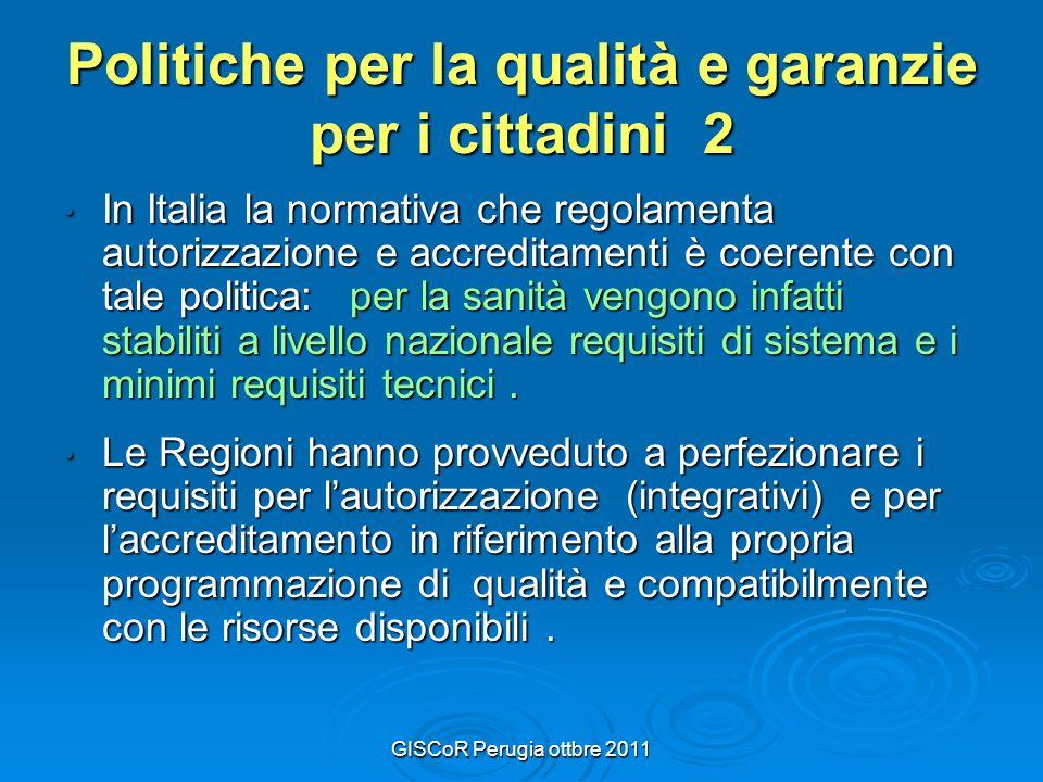 GISCoR Perugia ottbre 2011 Politiche per la qualità e garanzie per i cittadini 2 In Italia la normativa che regolamenta autorizzazione e accreditamenti è coerente con tale politica: per la sanità vengono infatti stabiliti a livello nazionale requisiti di sistema e i minimi requisiti tecnici.