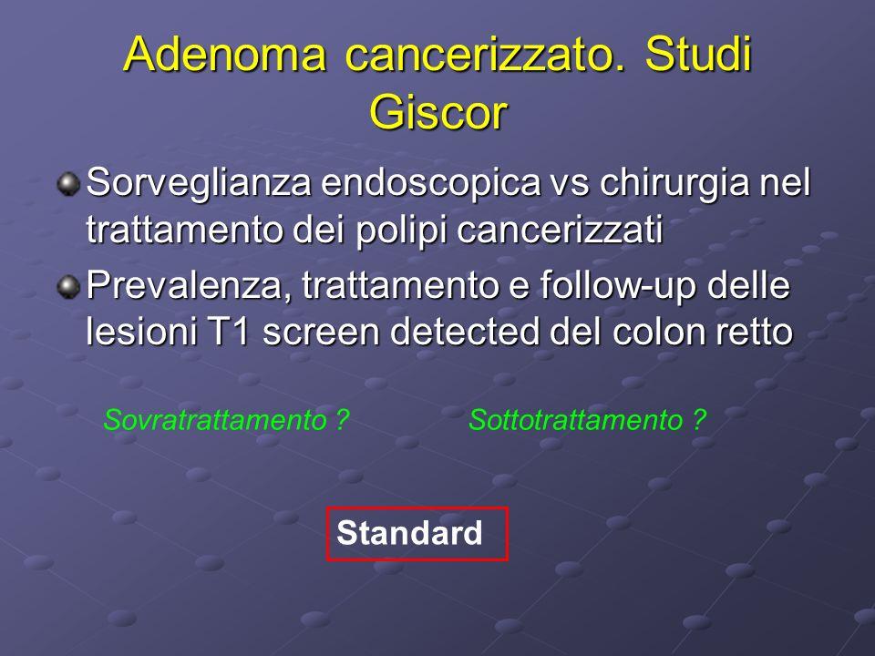 Adenoma cancerizzato. Studi Giscor Sorveglianza endoscopica vs chirurgia nel trattamento dei polipi cancerizzati Prevalenza, trattamento e follow-up d