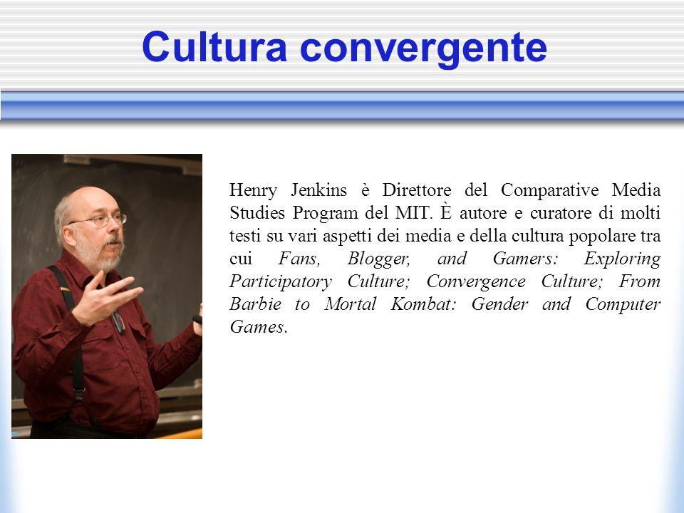 Cultura convergente Henry Jenkins è Direttore del Comparative Media Studies Program del MIT.