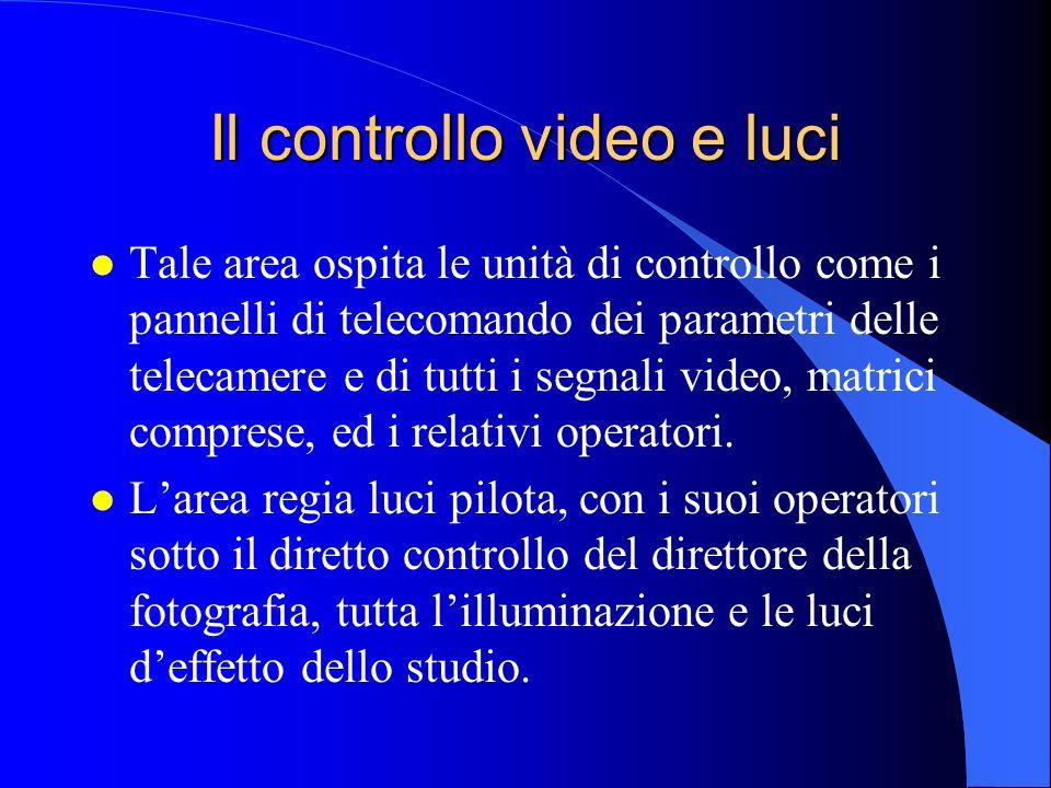 Il controllo video e luci l Tale area ospita le unità di controllo come i pannelli di telecomando dei parametri delle telecamere e di tutti i segnali video, matrici comprese, ed i relativi operatori.