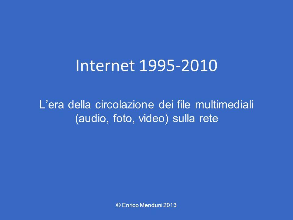 Internet 1995-2010 Lera della circolazione dei file multimediali (audio, foto, video) sulla rete © Enrico Menduni 2013