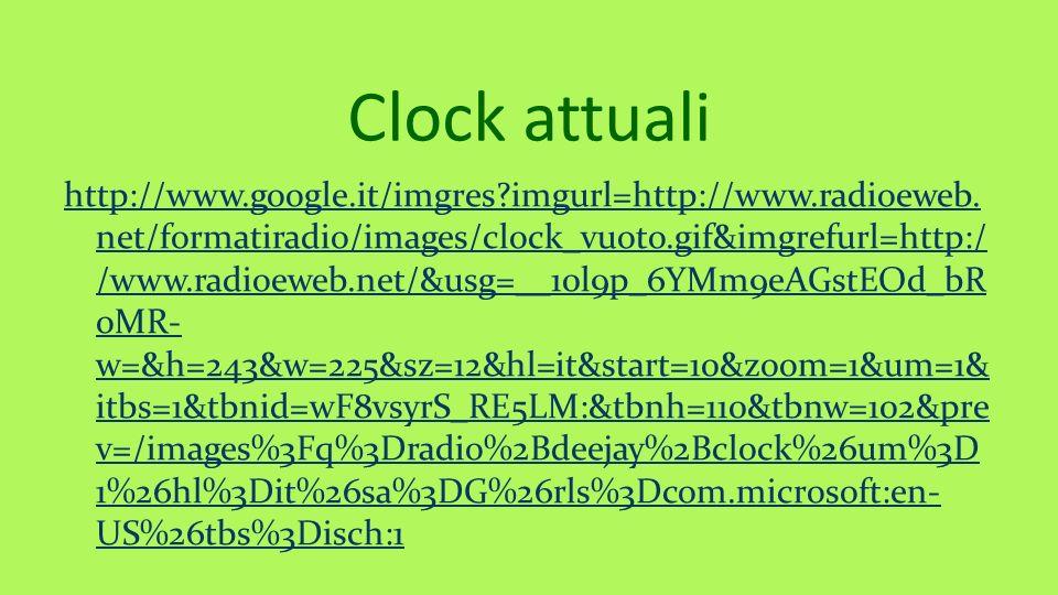 Clock attuali http://www.google.it/imgres?imgurl=http://www.radioeweb. net/formatiradio/images/clock_vuoto.gif&imgrefurl=http:/ /www.radioeweb.net/&us