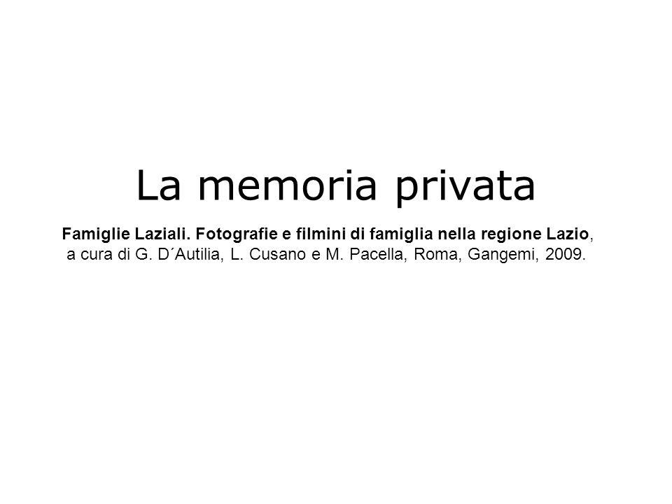 La memoria privata Famiglie Laziali. Fotografie e filmini di famiglia nella regione Lazio, a cura di G. D´Autilia, L. Cusano e M. Pacella, Roma, Gange