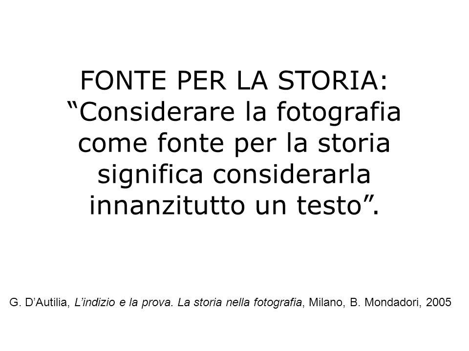 FONTE PER LA STORIA: Considerare la fotografia come fonte per la storia significa considerarla innanzitutto un testo. G. DAutilia, Lindizio e la prova