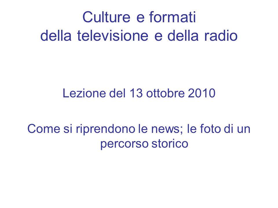 Culture e formati della televisione e della radio Lezione del 13 ottobre 2010 Come si riprendono le news; le foto di un percorso storico