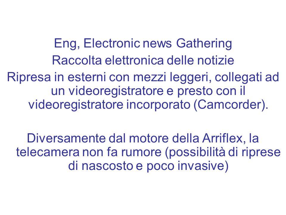 Eng, Electronic news Gathering Raccolta elettronica delle notizie Ripresa in esterni con mezzi leggeri, collegati ad un videoregistratore e presto con il videoregistratore incorporato (Camcorder).