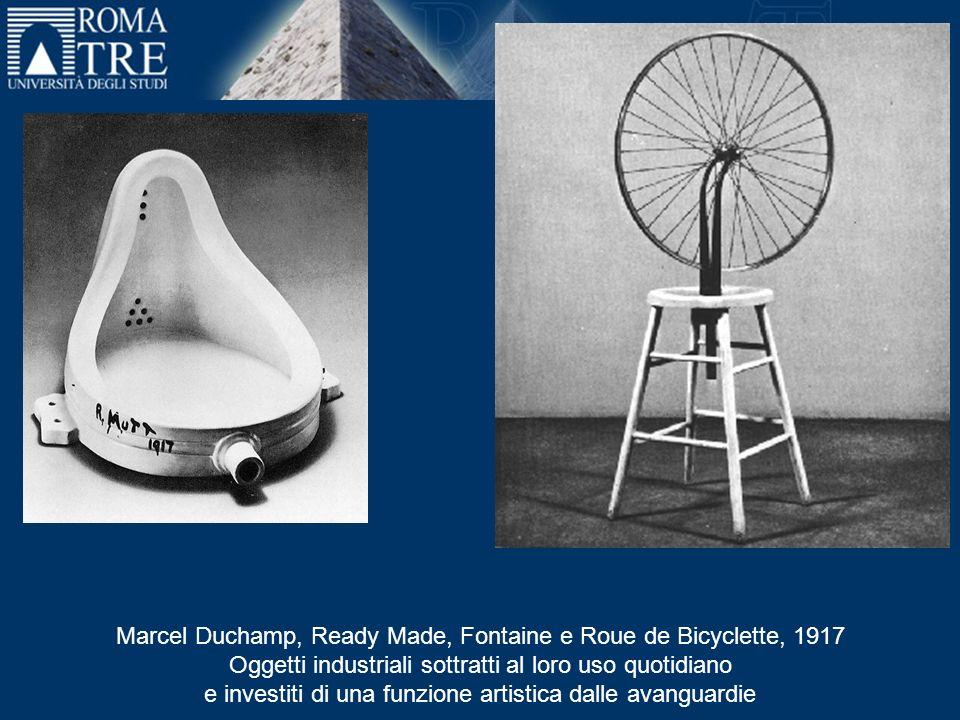 Marcel Duchamp, Ready Made, Fontaine e Roue de Bicyclette, 1917 Oggetti industriali sottratti al loro uso quotidiano e investiti di una funzione artistica dalle avanguardie