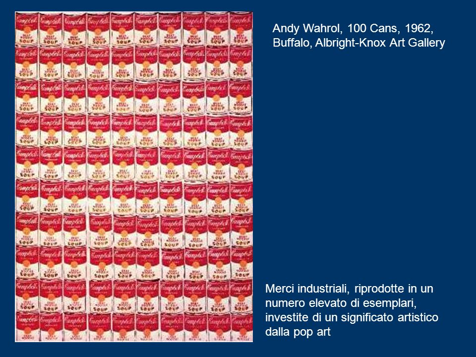 Andy Wahrol, 100 Cans, 1962, Buffalo, Albright-Knox Art Gallery Merci industriali, riprodotte in un numero elevato di esemplari, investite di un significato artistico dalla pop art