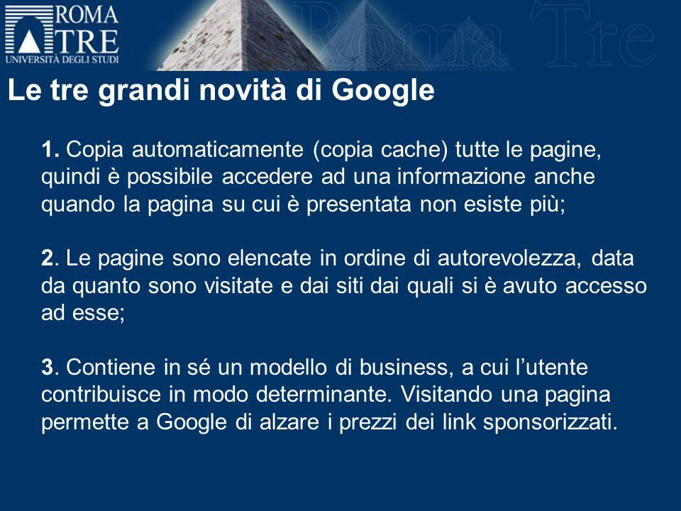 Le tre grandi novità di Google 1. Copia automaticamente (copia cache) tutte le pagine, quindi è possibile accedere ad una informazione anche quando la