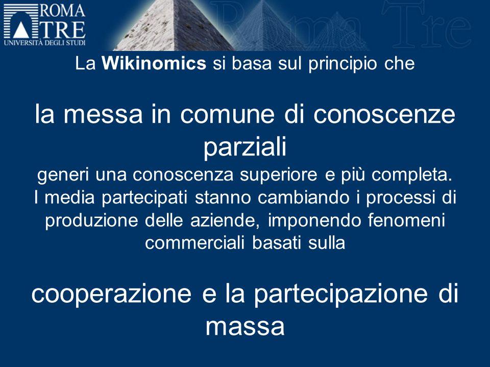 La Wikinomics si basa sul principio che la messa in comune di conoscenze parziali generi una conoscenza superiore e più completa. I media partecipati
