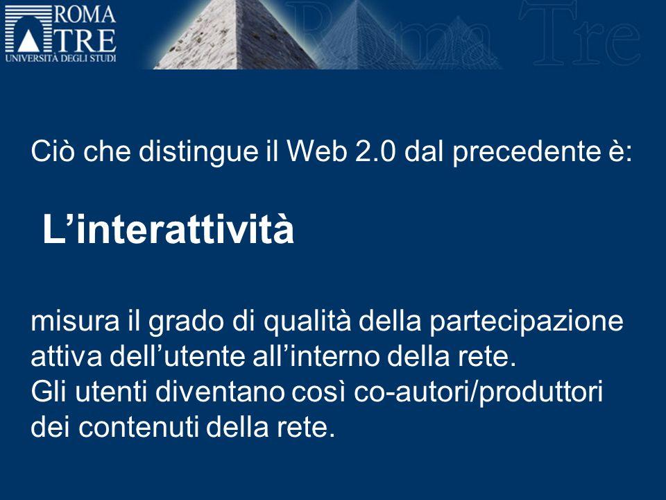 Ciò che distingue il Web 2.0 dal precedente è: Linterattività misura il grado di qualità della partecipazione attiva dellutente allinterno della rete.