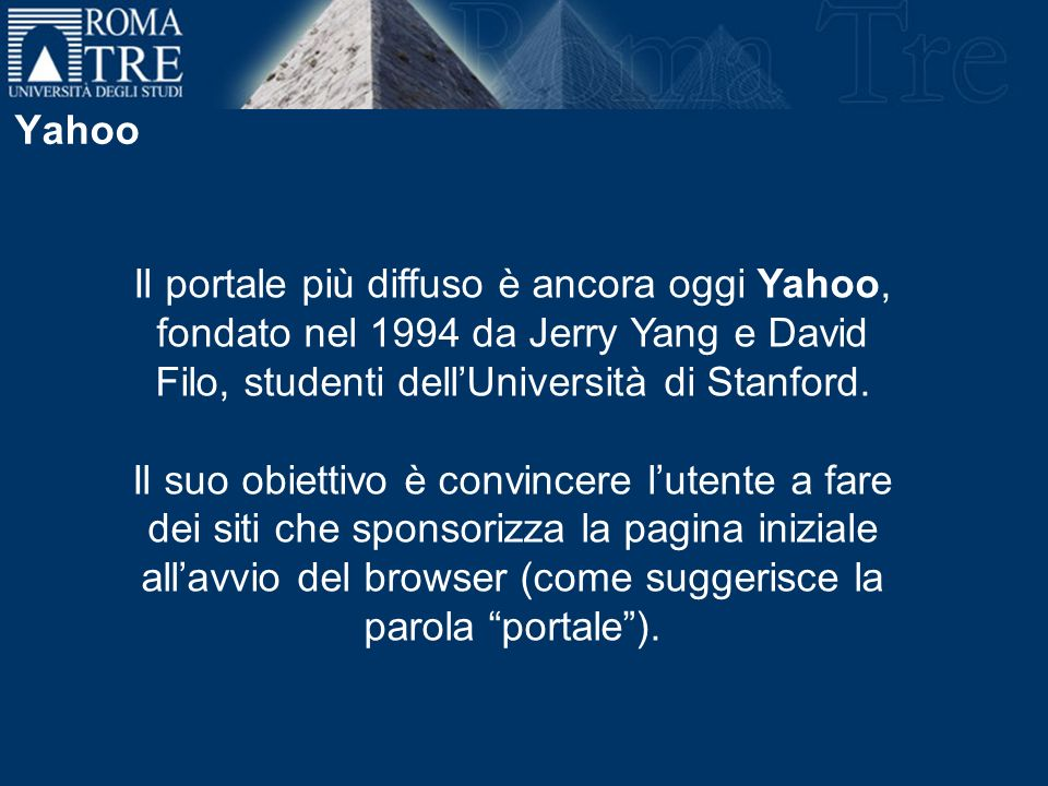 Yahoo Il portale più diffuso è ancora oggi Yahoo, fondato nel 1994 da Jerry Yang e David Filo, studenti dellUniversità di Stanford. Il suo obiettivo è