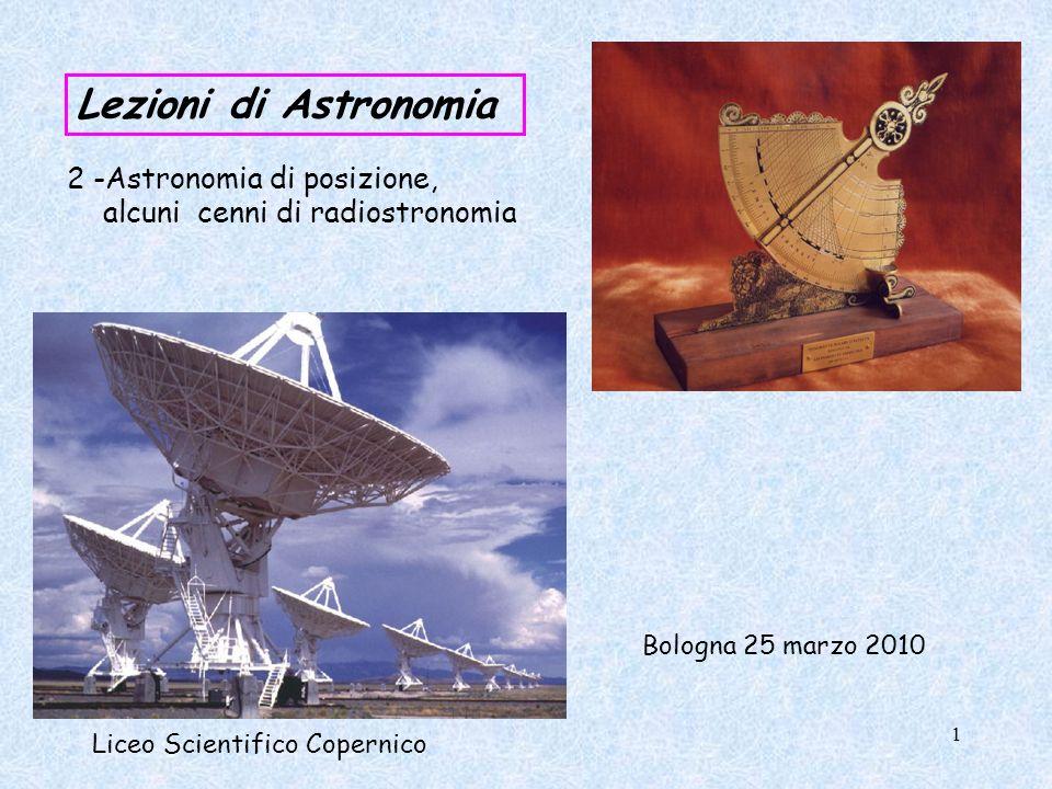 Lezioni di Astronomia Liceo Scientifico Copernico 2 -Astronomia di posizione, alcuni cenni di radiostronomia Bologna 25 marzo 2010 1