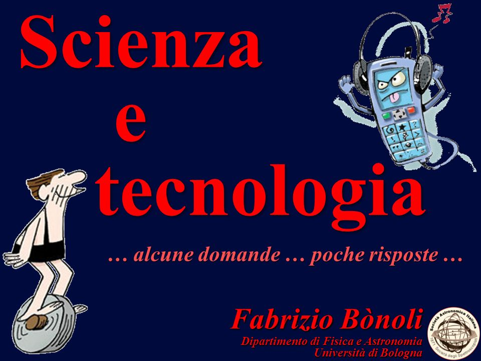 Fabrizio Bònoli Dipartimento di Fisica e Astronomia Università di Bologna Scienza e tecnologia … alcune domande … poche risposte …
