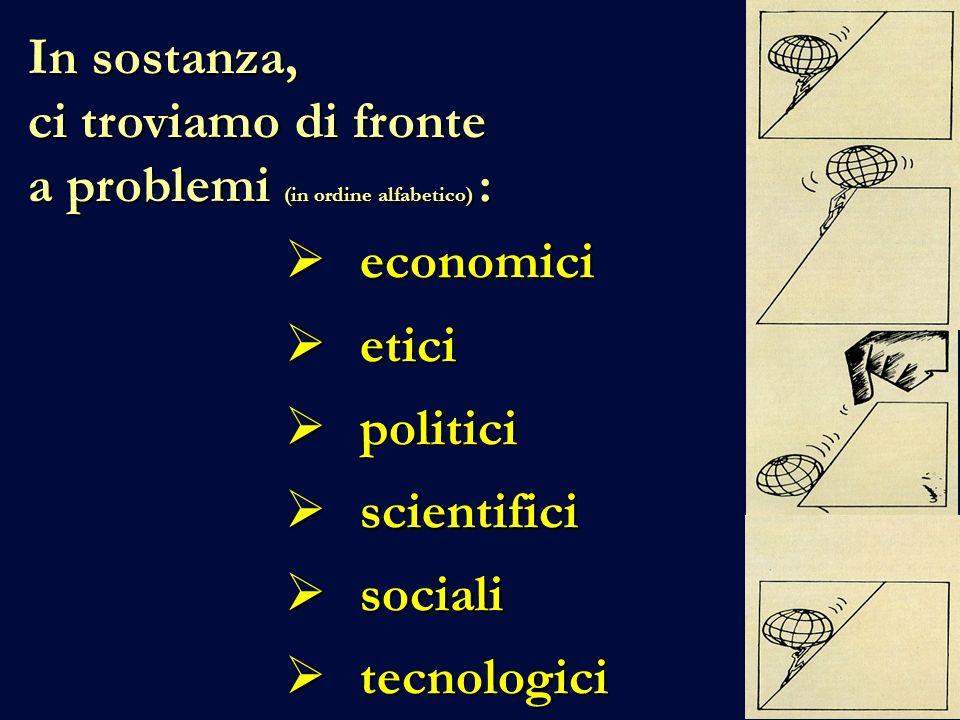 In sostanza, ci troviamo di fronte a problemi (in ordine alfabetico) : economici etici politici scientifici sociali tecnologici