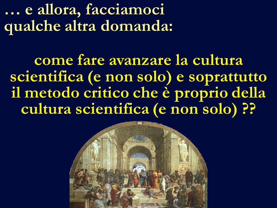 … e allora, facciamoci qualche altra domanda: come fare avanzare la cultura scientifica (e non solo) e soprattutto il metodo critico che è proprio della cultura scientifica (e non solo)