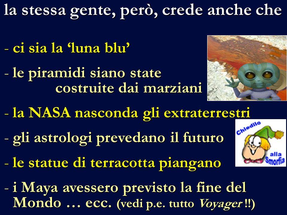 la stessa gente, però, crede anche che la stessa gente, però, crede anche che -ci sia la luna blu -le piramidi siano state costruite dai marziani -la NASA nasconda gli extraterrestri -gli astrologi prevedano il futuro -le statue di terracotta piangano -i Maya avessero previsto la fine del Mondo … ecc.