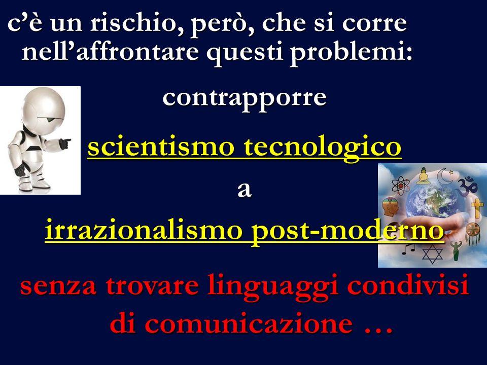 cè un rischio, però, che si corre nellaffrontare questi problemi: contrapporre scientismo tecnologico a irrazionalismo post-moderno senza trovare linguaggi condivisi di comunicazione …